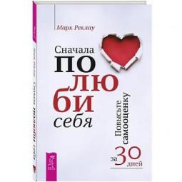 «Сначала полюби себя! Повысьте самооценку за 30 дней», Марк Реклау
